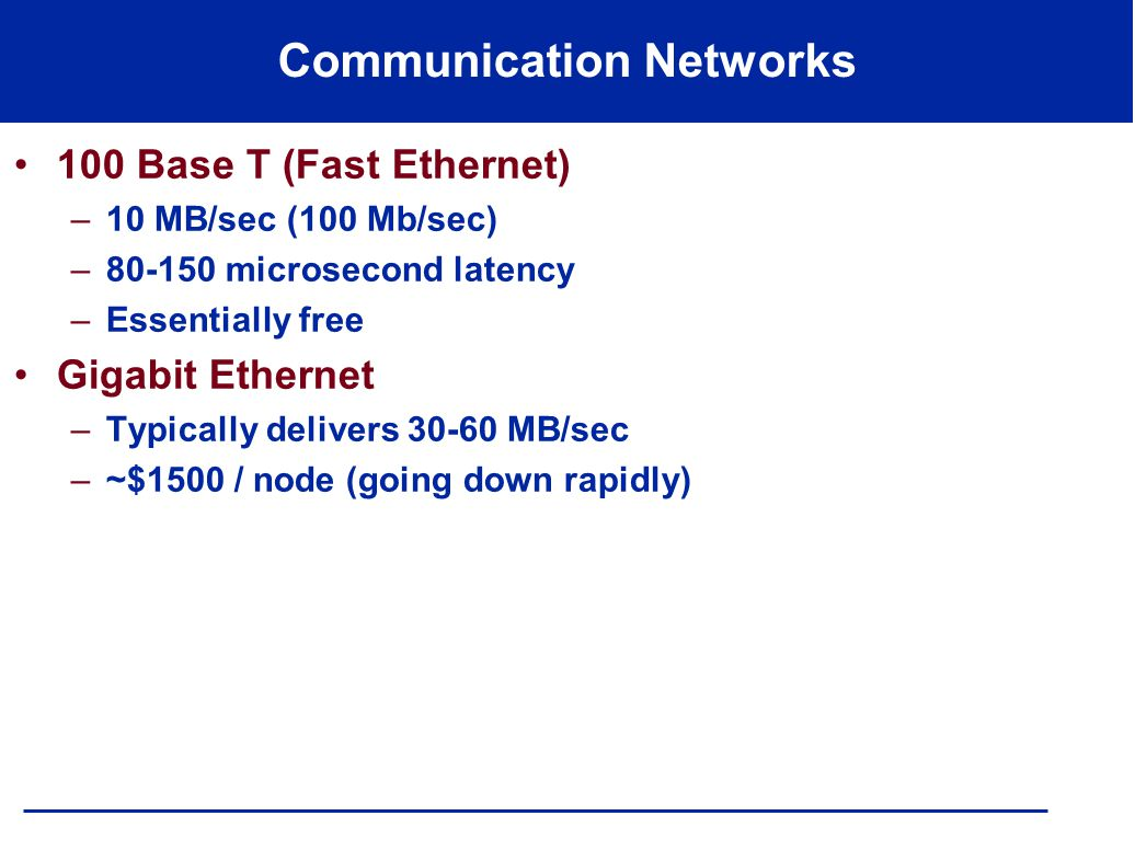 Communication Networks 100 Base T (Fast Ethernet) –10 MB/sec (100 Mb/sec) –80-150 microsecond latency –Essentially free Gigabit Ethernet –Typically delivers 30-60 MB/sec –~$1500 / node (going down rapidly)