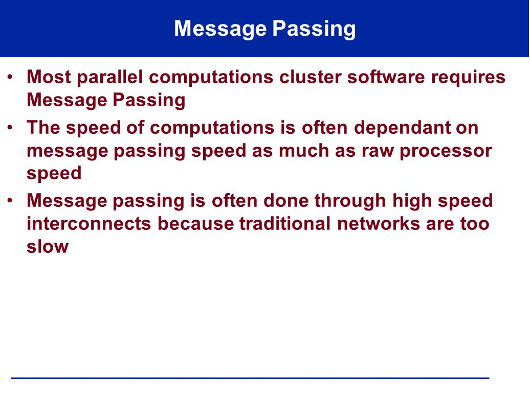 Message Passing Most parallel computations cluster software requires Message Passing The speed of computations is often dependant on message passing speed as much as raw processor speed Message passing is often done through high speed interconnects because traditional networks are too slow