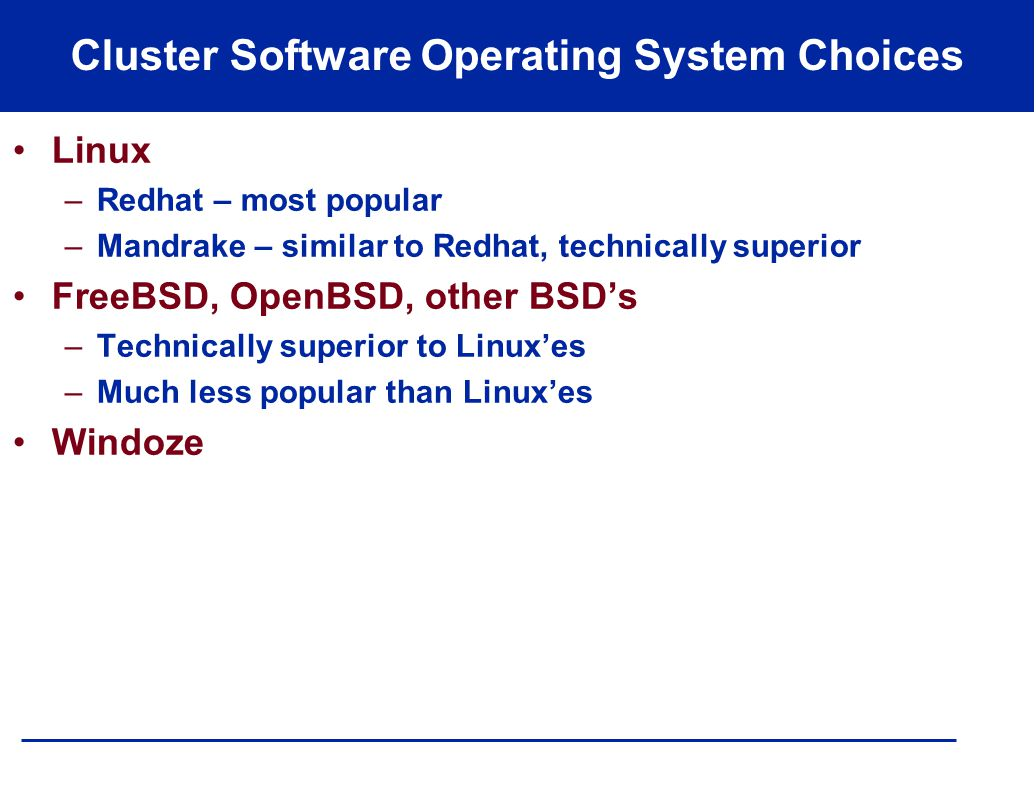 Cluster Software Operating System Choices Linux –Redhat – most popular –Mandrake – similar to Redhat, technically superior FreeBSD, OpenBSD, other BSD's –Technically superior to Linux'es –Much less popular than Linux'es Windoze