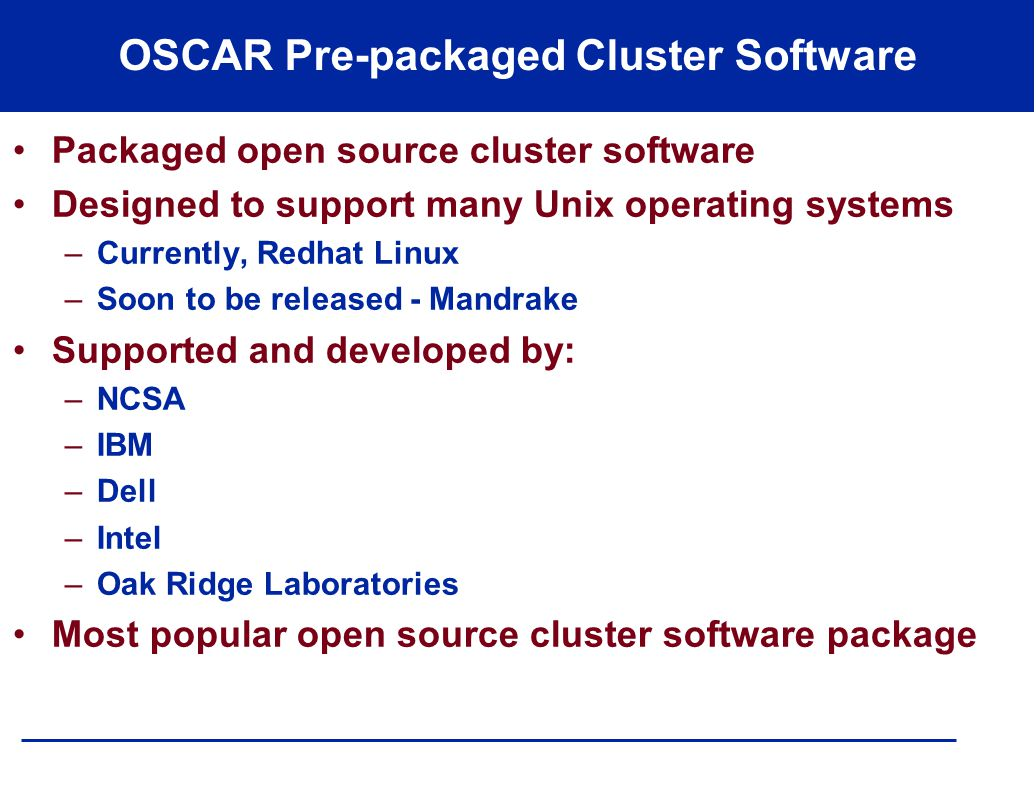 OSCAR Pre-packaged Cluster Software Packaged open source cluster software Designed to support many Unix operating systems –Currently, Redhat Linux –Soon to be released - Mandrake Supported and developed by: –NCSA –IBM –Dell –Intel –Oak Ridge Laboratories Most popular open source cluster software package