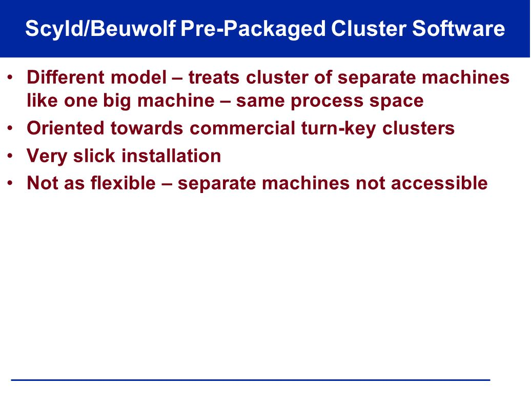 Scyld/Beuwolf Pre-Packaged Cluster Software Different model – treats cluster of separate machines like one big machine – same process space Oriented t