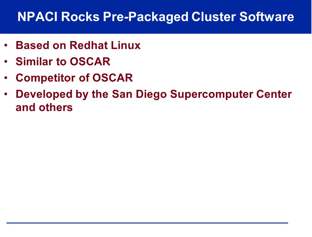 NPACI Rocks Pre-Packaged Cluster Software Based on Redhat Linux Similar to OSCAR Competitor of OSCAR Developed by the San Diego Supercomputer Center and others