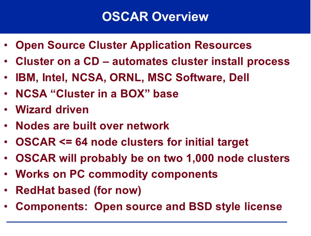 OSCAR Overview Open Source Cluster Application Resources Cluster on a CD – automates cluster install process IBM, Intel, NCSA, ORNL, MSC Software, Dell NCSA Cluster in a BOX base Wizard driven Nodes are built over network OSCAR <= 64 node clusters for initial target OSCAR will probably be on two 1,000 node clusters Works on PC commodity components RedHat based (for now) Components: Open source and BSD style license