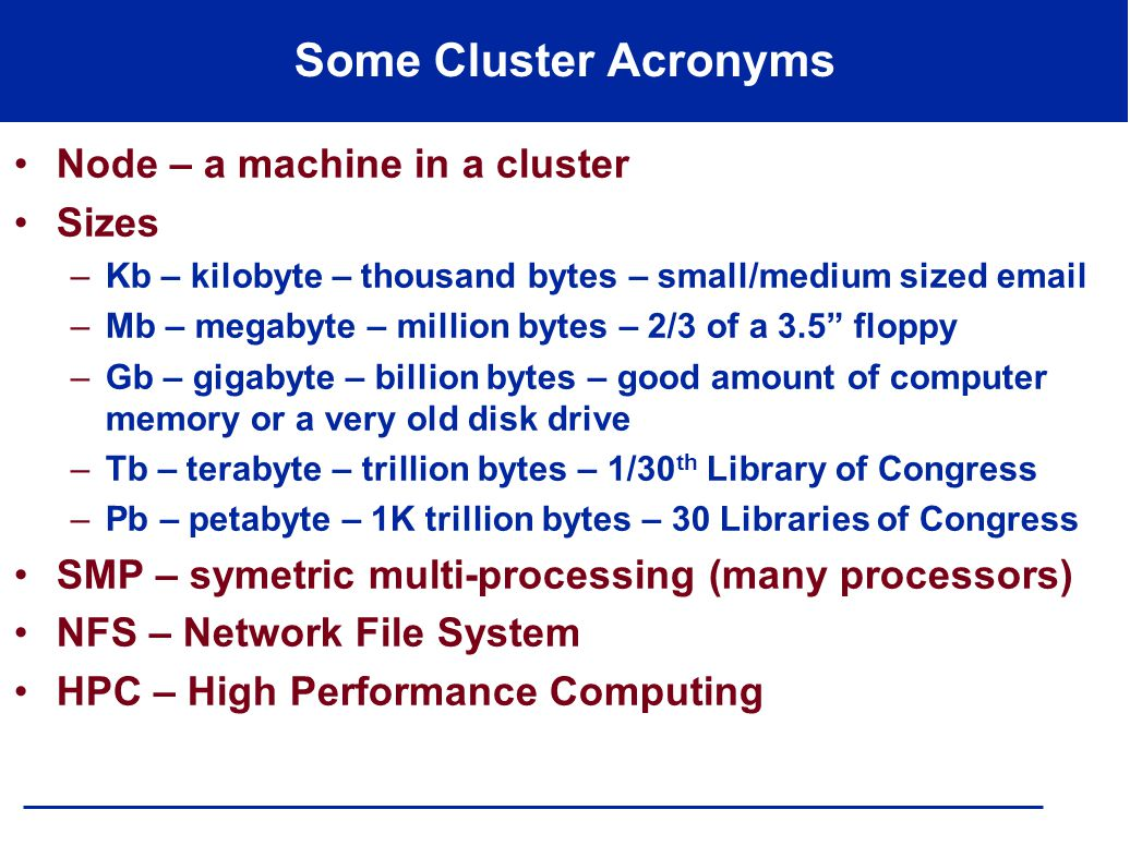 Some Cluster Acronyms Node – a machine in a cluster Sizes –Kb – kilobyte – thousand bytes – small/medium sized email –Mb – megabyte – million bytes –
