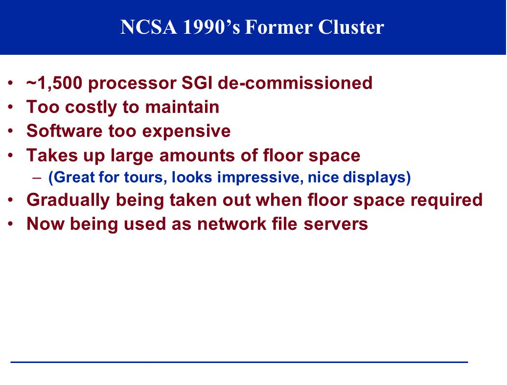 NCSA 1990's Former Cluster ~1,500 processor SGI de-commissioned Too costly to maintain Software too expensive Takes up large amounts of floor space –(Great for tours, looks impressive, nice displays) Gradually being taken out when floor space required Now being used as network file servers