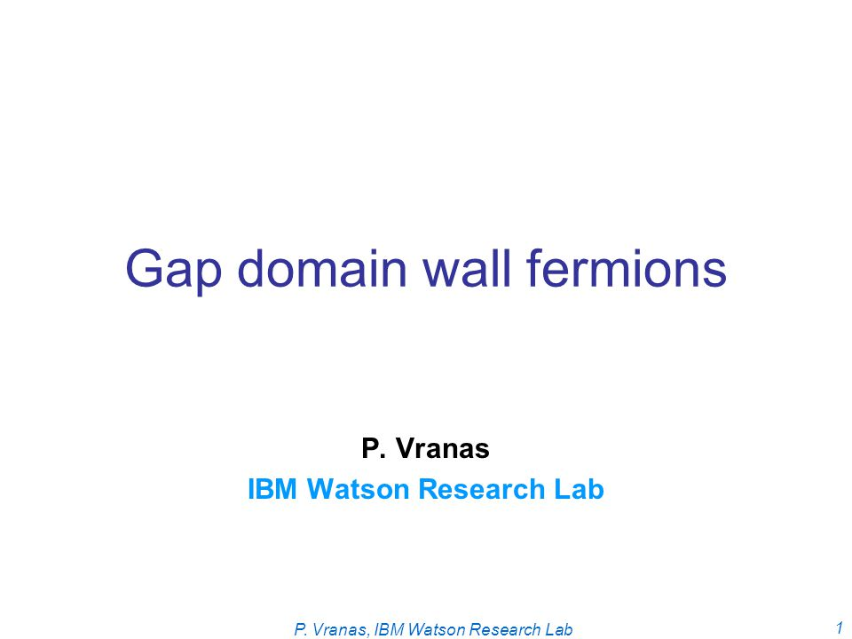 P. Vranas, IBM Watson Research Lab 1 Gap domain wall fermions P. Vranas IBM Watson Research Lab