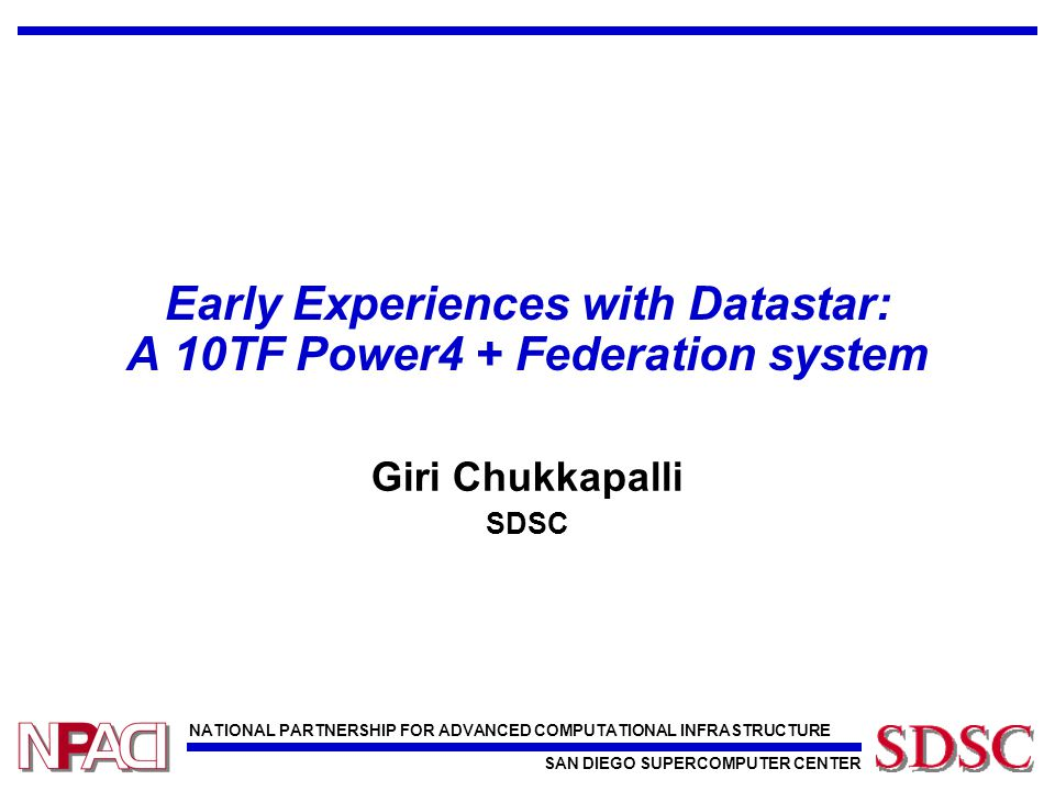 NATIONAL PARTNERSHIP FOR ADVANCED COMPUTATIONAL INFRASTRUCTURE SAN DIEGO SUPERCOMPUTER CENTER Early Experiences with Datastar: A 10TF Power4 + Federation system Giri Chukkapalli SDSC