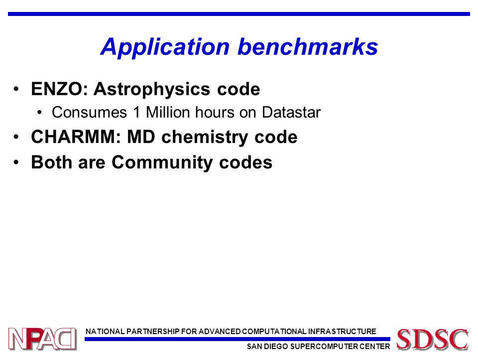 NATIONAL PARTNERSHIP FOR ADVANCED COMPUTATIONAL INFRASTRUCTURE SAN DIEGO SUPERCOMPUTER CENTER Application benchmarks ENZO: Astrophysics code Consumes 1 Million hours on Datastar CHARMM: MD chemistry code Both are Community codes