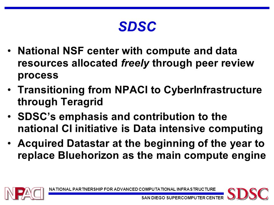 NATIONAL PARTNERSHIP FOR ADVANCED COMPUTATIONAL INFRASTRUCTURE SAN DIEGO SUPERCOMPUTER CENTER SDSC National NSF center with compute and data resources
