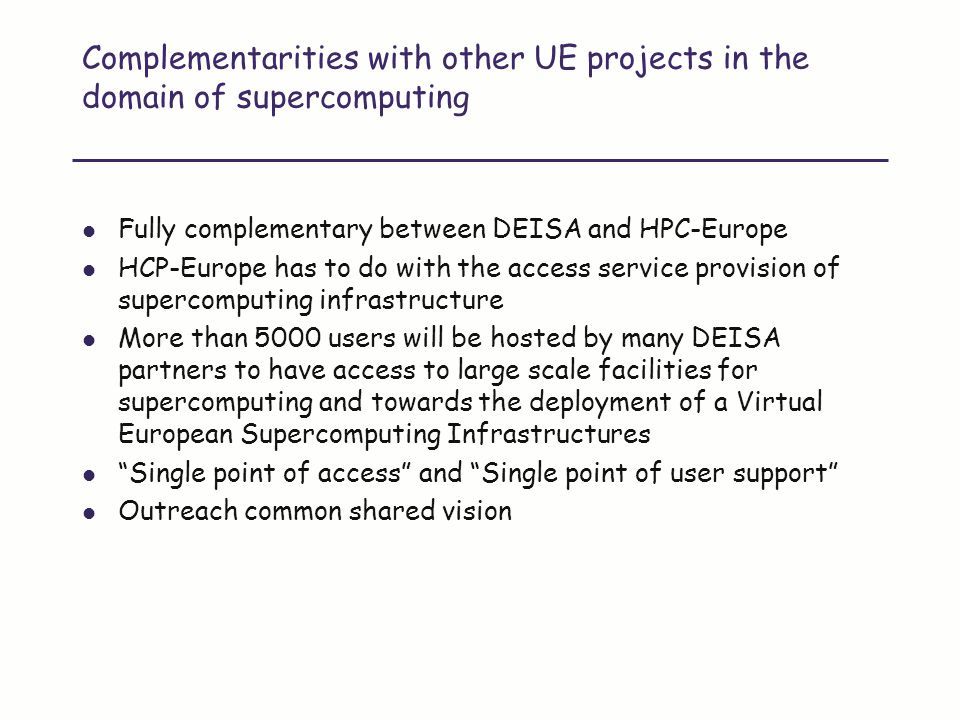 Complementarities with other UE projects in the domain of supercomputing Fully complementary between DEISA and HPC-Europe HCP-Europe has to do with the access service provision of supercomputing infrastructure More than 5000 users will be hosted by many DEISA partners to have access to large scale facilities for supercomputing and towards the deployment of a Virtual European Supercomputing Infrastructures Single point of access and Single point of user support Outreach common shared vision