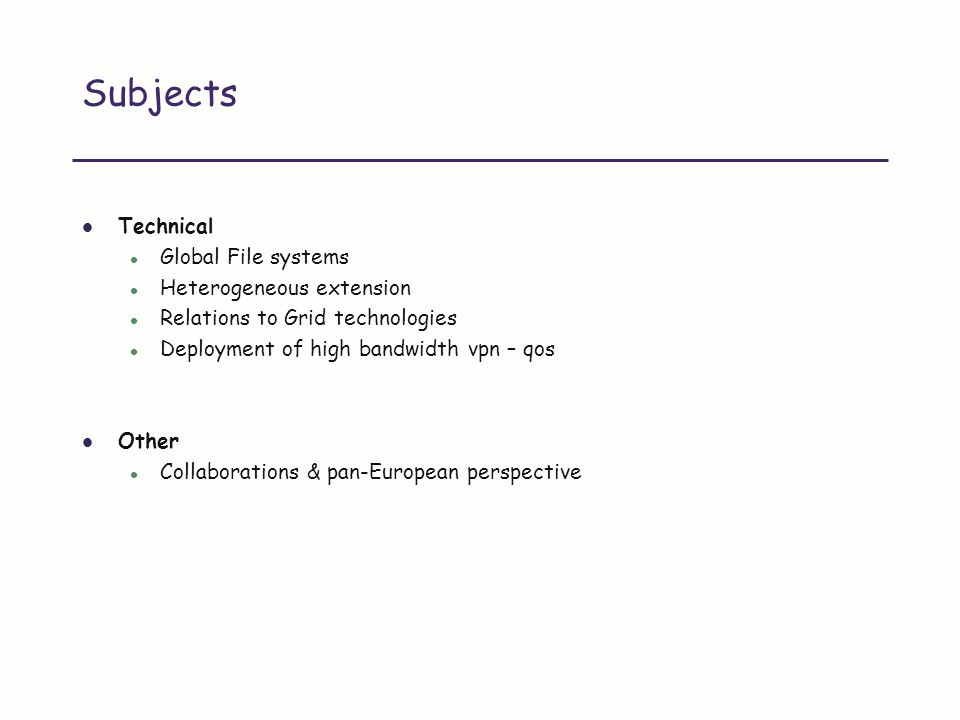 Subjects Technical l Global File systems l Heterogeneous extension l Relations to Grid technologies l Deployment of high bandwidth vpn – qos Other l Collaborations & pan-European perspective