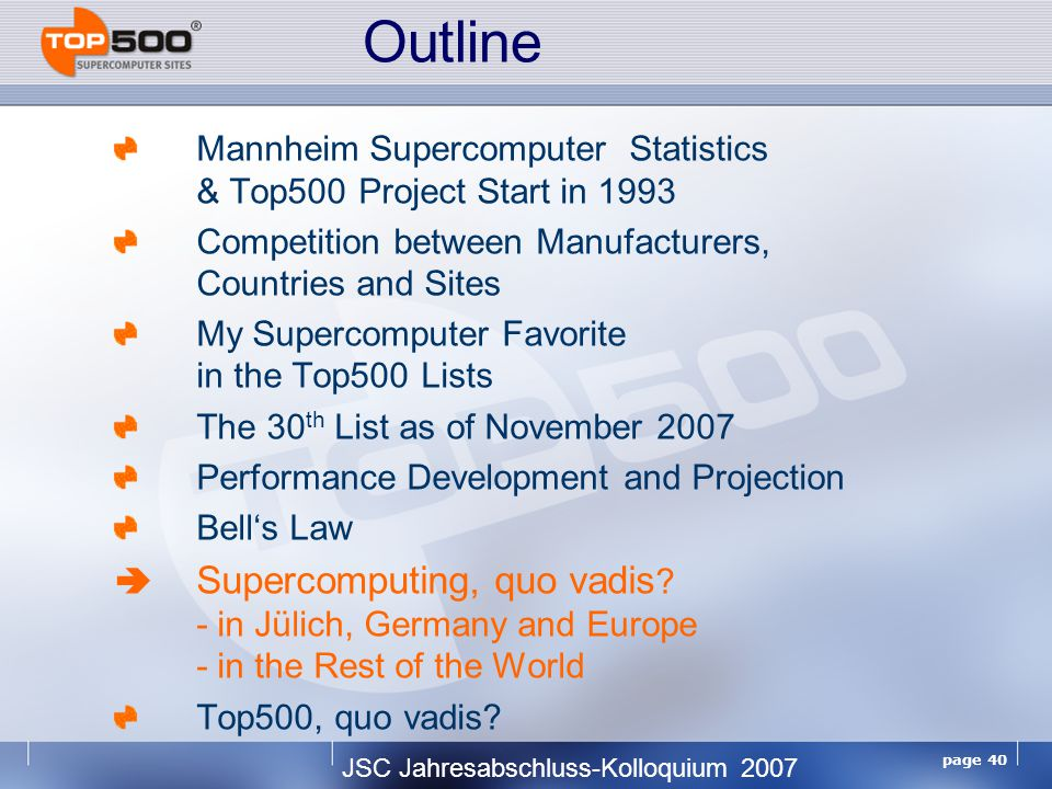 JSC Jahresabschluss-Kolloquium 2007 page 40 Mannheim Supercomputer Statistics & Top500 Project Start in 1993 Competition between Manufacturers, Countries and Sites My Supercomputer Favorite in the Top500 Lists The 30 th List as of November 2007 Performance Development and Projection Bell's Law  Supercomputing, quo vadis .