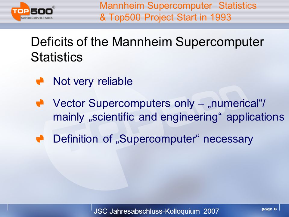 JSC Jahresabschluss-Kolloquium 2007 page 9 Mannheim Supercomputer Statistics & Top500 Project Start in 1993 Top500 Procedure Listing the 500 most powerful computers in the world Yardstick: Rmax of Linpack Solve Ax=b, dense problem, matrix is random Update twice a year: ISC'xy in June in Germany SC'xy in November in the U.S.
