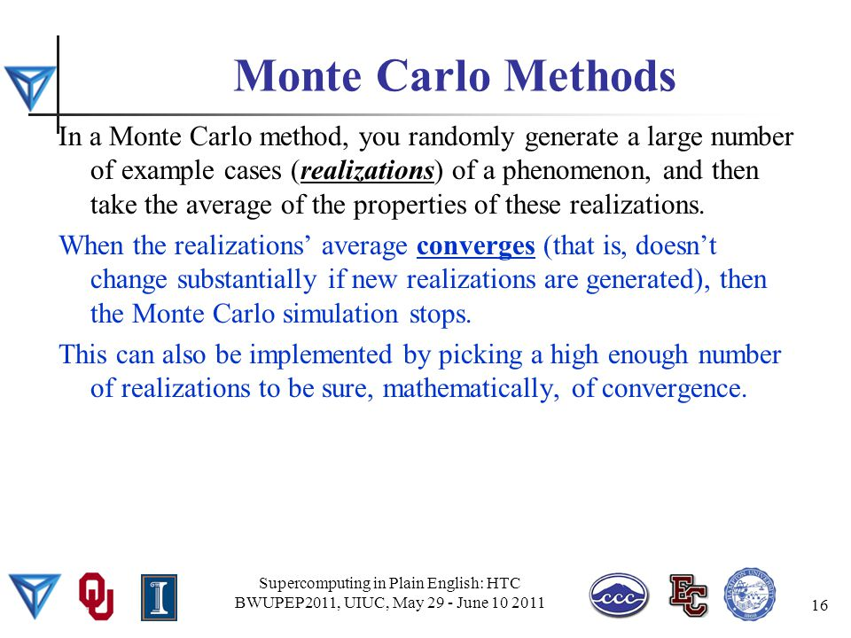 Monte Carlo Methods In a Monte Carlo method, you randomly generate a large number of example cases (realizations) of a phenomenon, and then take the average of the properties of these realizations.