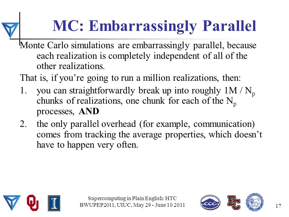 MC: Embarrassingly Parallel Monte Carlo simulations are embarrassingly parallel, because each realization is completely independent of all of the other realizations.