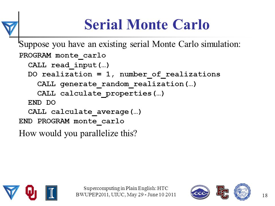 Serial Monte Carlo Suppose you have an existing serial Monte Carlo simulation: PROGRAM monte_carlo CALL read_input(…) DO realization = 1, number_of_realizations CALL generate_random_realization(…) CALL calculate_properties(…) END DO CALL calculate_average(…) END PROGRAM monte_carlo How would you parallelize this.