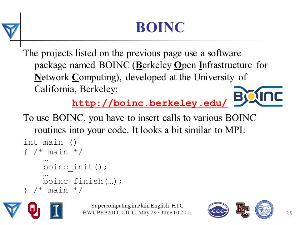 BOINC The projects listed on the previous page use a software package named BOINC (Berkeley Open Infrastructure for Network Computing), developed at the University of California, Berkeley: http://boinc.berkeley.edu/ To use BOINC, you have to insert calls to various BOINC routines into your code.