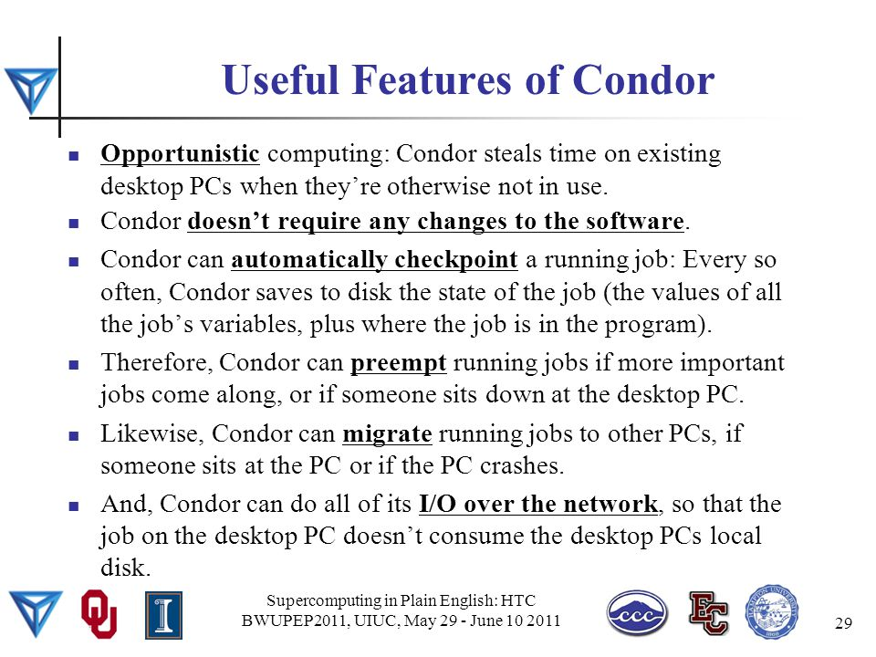 Useful Features of Condor Opportunistic computing: Condor steals time on existing desktop PCs when they're otherwise not in use.