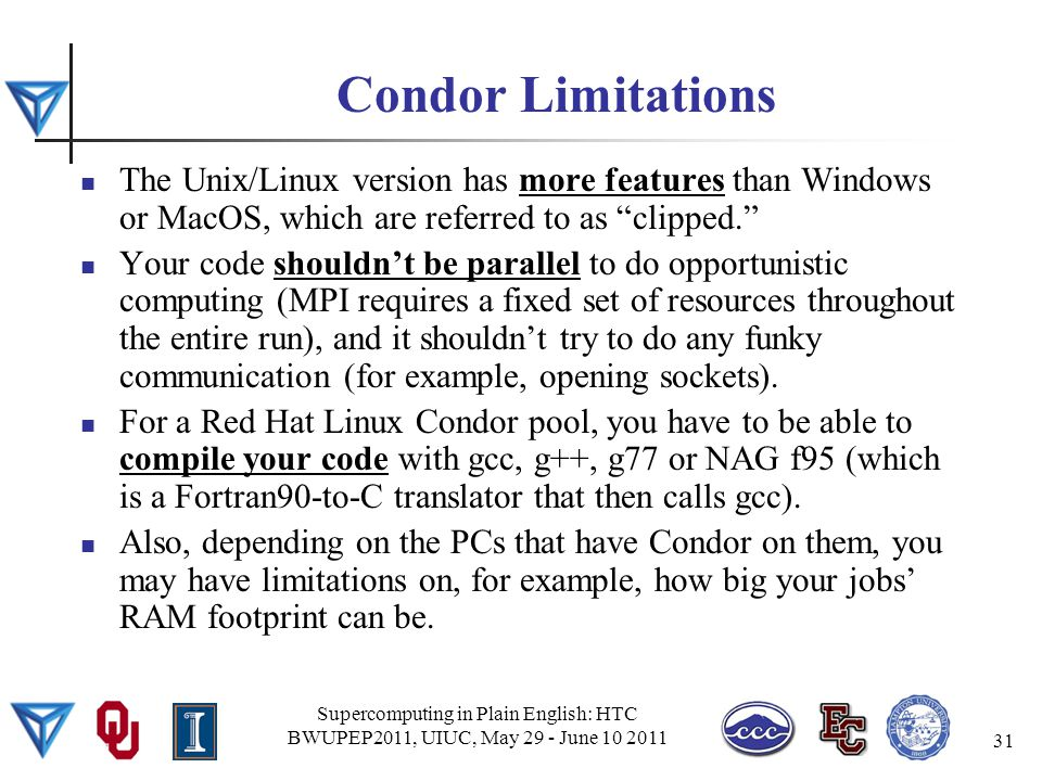 Condor Limitations The Unix/Linux version has more features than Windows or MacOS, which are referred to as clipped. Your code shouldn't be parallel to do opportunistic computing (MPI requires a fixed set of resources throughout the entire run), and it shouldn't try to do any funky communication (for example, opening sockets).