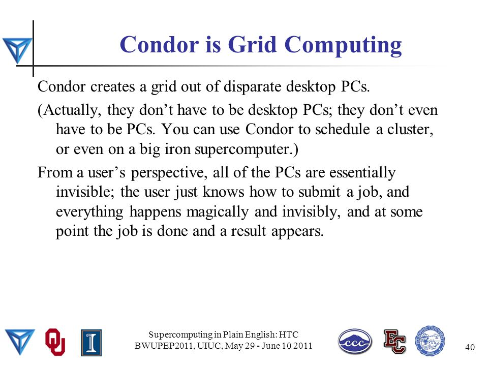 Condor is Grid Computing Condor creates a grid out of disparate desktop PCs.