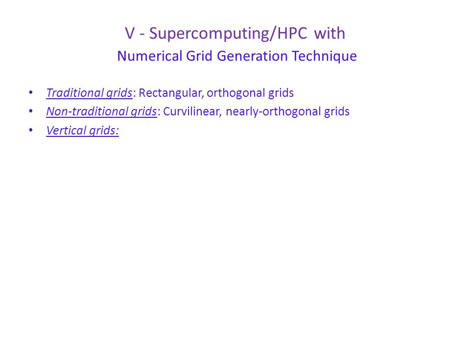 V - Supercomputing/HPC with Numerical Grid Generation Technique Traditional grids: Rectangular, orthogonal grids Non-traditional grids: Curvilinear, nearly-orthogonal grids Vertical grids: