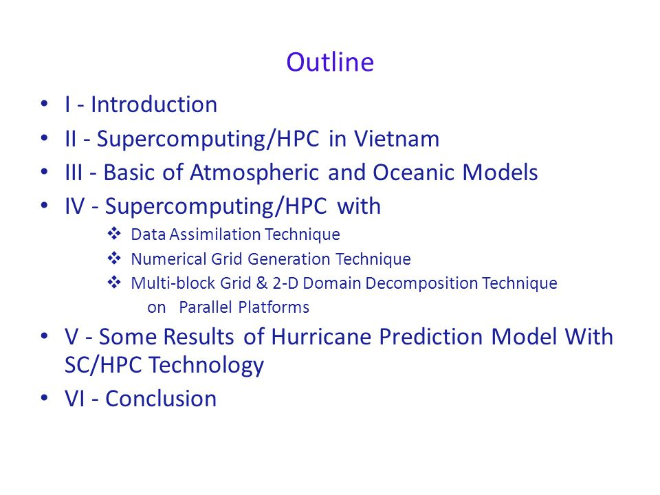 Outline I - Introduction II - Supercomputing/HPC in Vietnam III - Basic of Atmospheric and Oceanic Models IV - Supercomputing/HPC with  Data Assimilation Technique  Numerical Grid Generation Technique  Multi-block Grid & 2-D Domain Decomposition Technique on Parallel Platforms V - Some Results of Hurricane Prediction Model With SC/HPC Technology VI - Conclusion