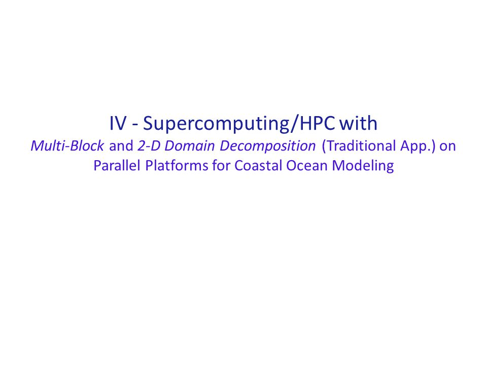 IV - Supercomputing/HPC with Multi-Block and 2-D Domain Decomposition (Traditional App.) on Parallel Platforms for Coastal Ocean Modeling