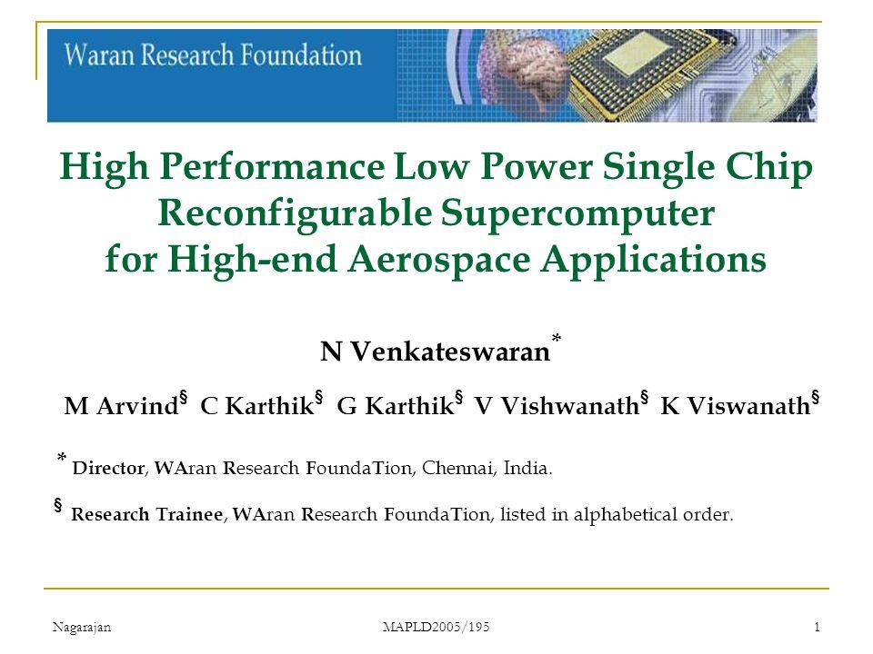 Nagarajan MAPLD2005/195 1 High Performance Low Power Single Chip Reconfigurable Supercomputer for High-end Aerospace Applications N Venkateswaran * M Arvind § C Karthik § G Karthik § V Vishwanath § K Viswanath § * Director, WA ran R esearch F ounda T ion, Chennai, India.