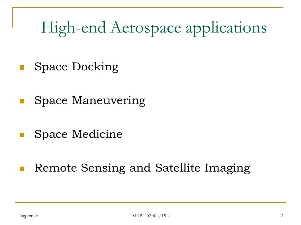 Nagarajan MAPLD2005/195 2 High-end Aerospace applications Space Docking Space Maneuvering Space Medicine Remote Sensing and Satellite Imaging
