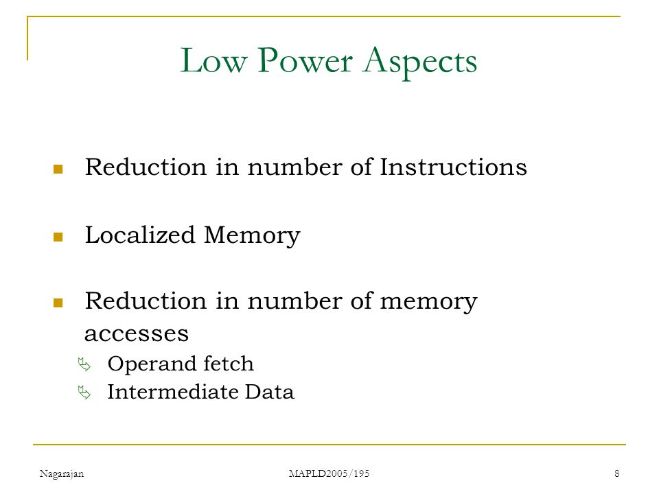 Nagarajan MAPLD2005/195 8 Low Power Aspects Reduction in number of Instructions Localized Memory Reduction in number of memory accesses  Operand fetch  Intermediate Data