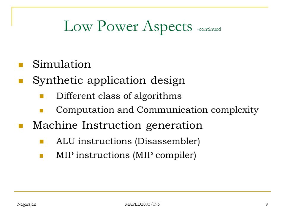 Nagarajan MAPLD2005/195 9 Low Power Aspects -continued Simulation Synthetic application design Different class of algorithms Computation and Communication complexity Machine Instruction generation ALU instructions (Disassembler) MIP instructions (MIP compiler)
