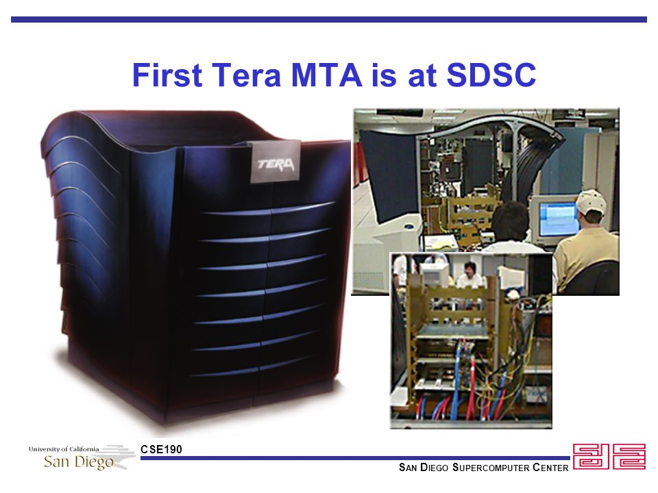 S AN D IEGO S UPERCOMPUTER C ENTER CSE190 Tera MTA Architectural Characteristics Multithreaded architecture Randomized, flat, shared memory 8 CPUs, 8 GB RAM now going to 16 (later this year) High bandwidth to memory (word per cycle per CPU) Benefits Reduced programming effort: single parallel model for one or many processors Good scalability