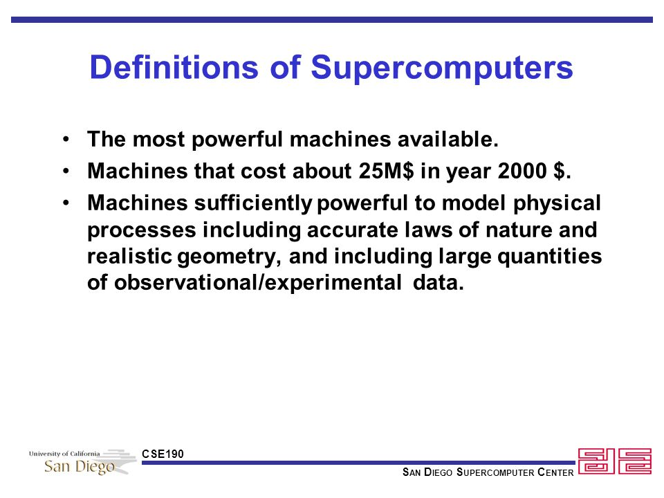 S AN D IEGO S UPERCOMPUTER C ENTER CSE190 Supercomputer Performance Metrics Benchmarks Applications Kernels Selected Algorithms Theoretical Peak Speed (Guaranteed not to exceed speed) TOP 500 List