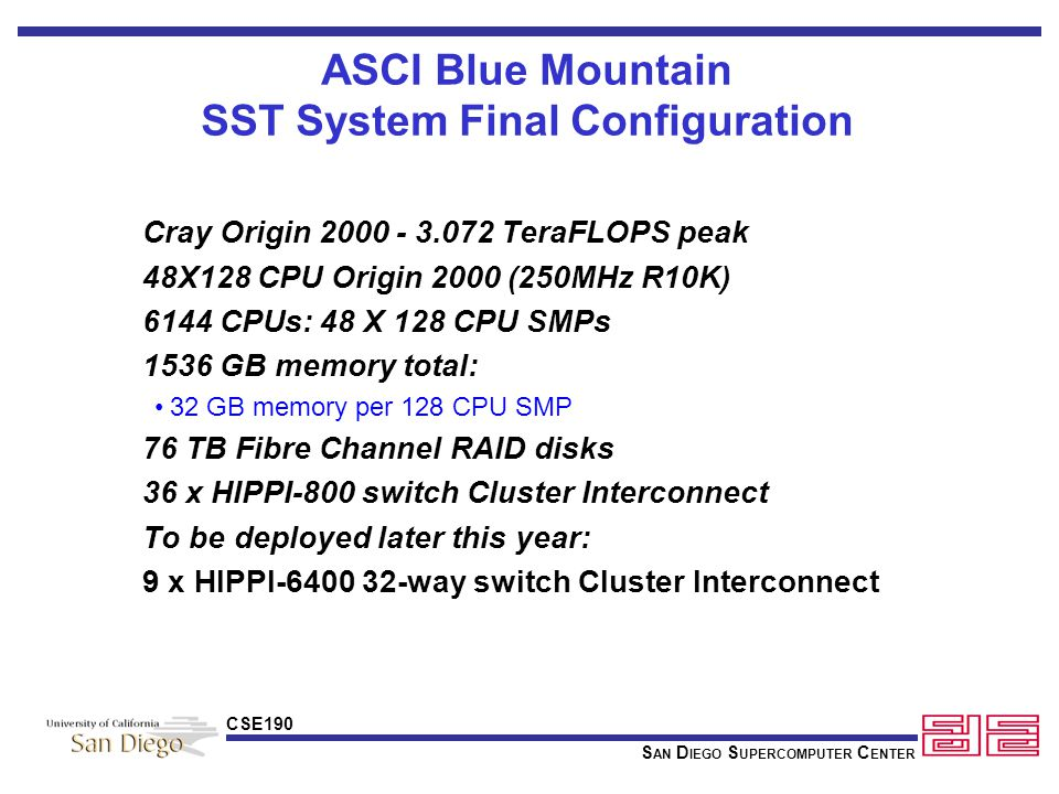 S AN D IEGO S UPERCOMPUTER C ENTER CSE190 ASCI Blue Mountain Accomplishments On-site integration of 48X128 system completed (including upgrades) HiPPI-800 Interconnect completed 18GB Fiber Channel Disk completed Integrated Visualization (16 IR Pipes) Most Site Prep completed System integrated into LANL secure computing environment Web based tool for tracking status