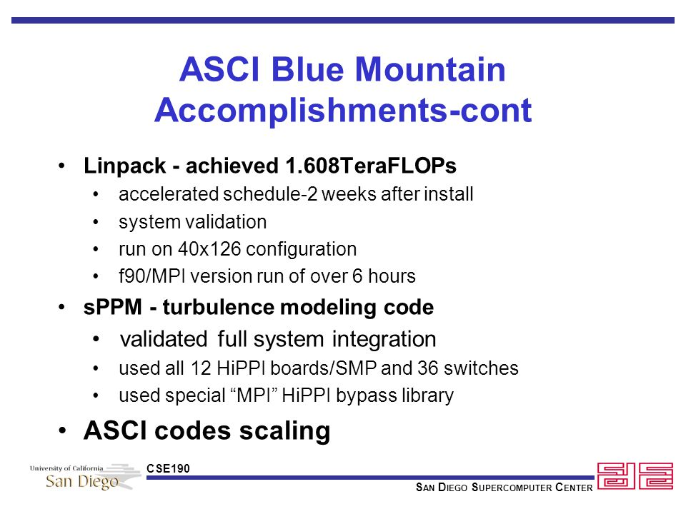 S AN D IEGO S UPERCOMPUTER C ENTER CSE190 ASCI Blue Mountain Accomplishments-cont Linpack - achieved 1.608TeraFLOPs accelerated schedule-2 weeks after install system validation run on 40x126 configuration f90/MPI version run of over 6 hours sPPM - turbulence modeling code validated full system integration used all 12 HiPPI boards/SMP and 36 switches used special MPI HiPPI bypass library ASCI codes scaling