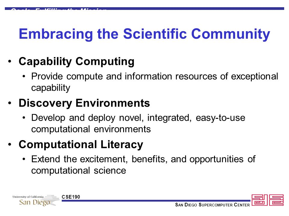 S AN D IEGO S UPERCOMPUTER C ENTER CSE190 Embracing the Scientific Community Capability Computing Provide compute and information resources of exceptional capability Discovery Environments Develop and deploy novel, integrated, easy-to-use computational environments Computational Literacy Extend the excitement, benefits, and opportunities of computational science Goals: Fulfilling the Mission