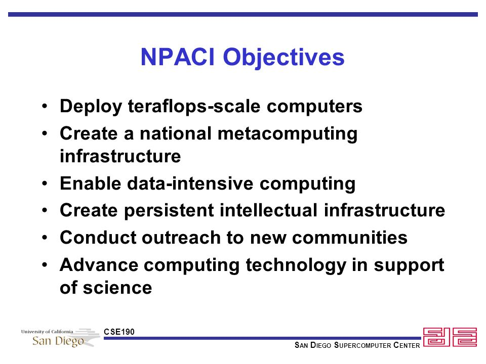 S AN D IEGO S UPERCOMPUTER C ENTER CSE190 NPACI Objectives Deploy teraflops-scale computers Create a national metacomputing infrastructure Enable data-intensive computing Create persistent intellectual infrastructure Conduct outreach to new communities Advance computing technology in support of science