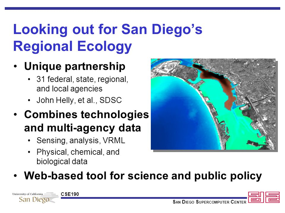 S AN D IEGO S UPERCOMPUTER C ENTER CSE190 Looking out for San Diego's Regional Ecology Unique partnership 31 federal, state, regional, and local agencies John Helly, et al., SDSC Combines technologies and multi-agency data Sensing, analysis, VRML Physical, chemical, and biological data Web-based tool for science and public policy
