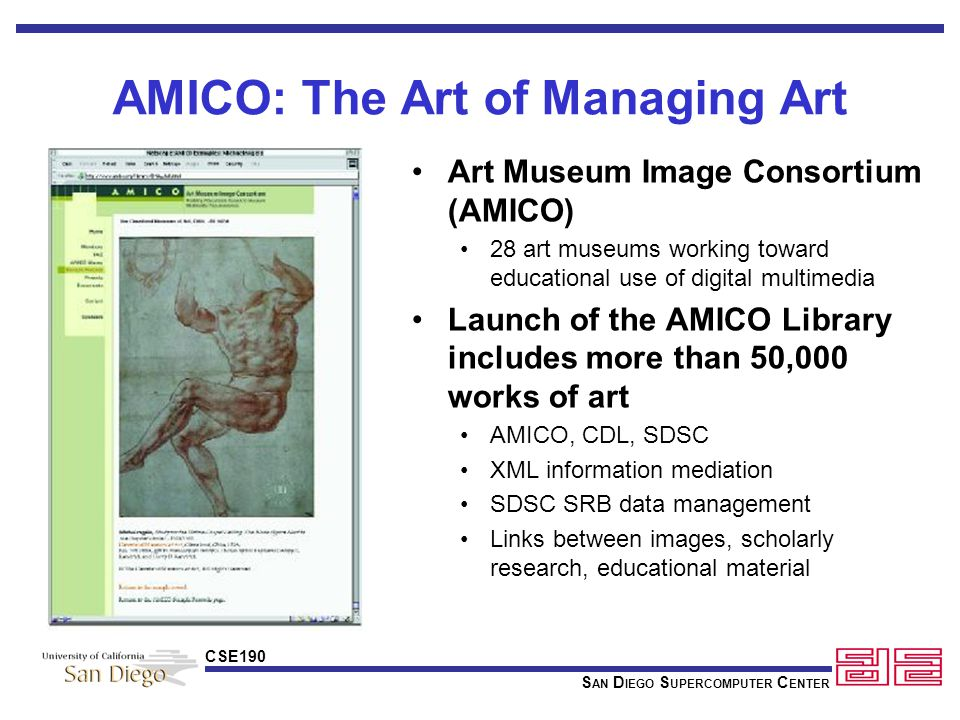 S AN D IEGO S UPERCOMPUTER C ENTER CSE190 AMICO: The Art of Managing Art Art Museum Image Consortium (AMICO) 28 art museums working toward educational use of digital multimedia Launch of the AMICO Library includes more than 50,000 works of art AMICO, CDL, SDSC XML information mediation SDSC SRB data management Links between images, scholarly research, educational material
