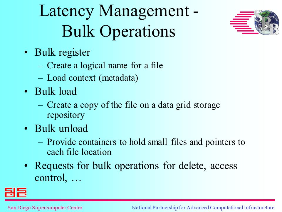 San Diego Supercomputer Center National Partnership for Advanced Computational Infrastructure Latency Management - Bulk Operations Bulk register –Create a logical name for a file –Load context (metadata) Bulk load –Create a copy of the file on a data grid storage repository Bulk unload –Provide containers to hold small files and pointers to each file location Requests for bulk operations for delete, access control, …