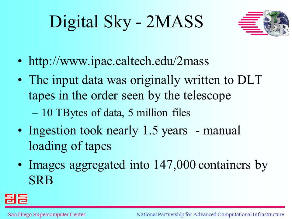 San Diego Supercomputer Center National Partnership for Advanced Computational Infrastructure Digital Sky - 2MASS http://www.ipac.caltech.edu/2mass The input data was originally written to DLT tapes in the order seen by the telescope –10 TBytes of data, 5 million files Ingestion took nearly 1.5 years - manual loading of tapes Images aggregated into 147,000 containers by SRB