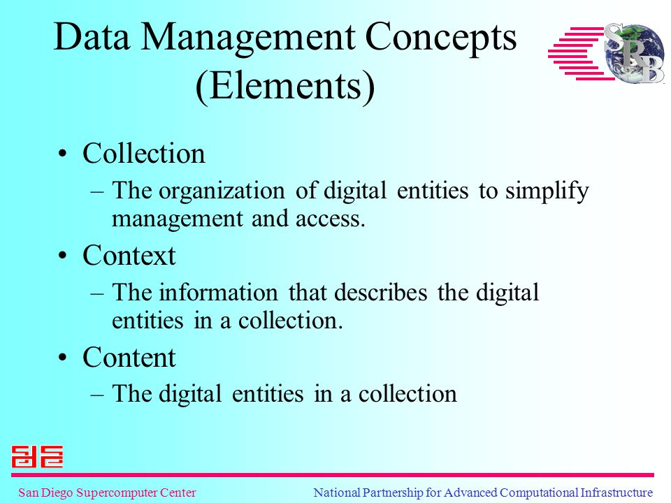 San Diego Supercomputer Center National Partnership for Advanced Computational Infrastructure Data Management Concepts (Elements) Collection –The organization of digital entities to simplify management and access.