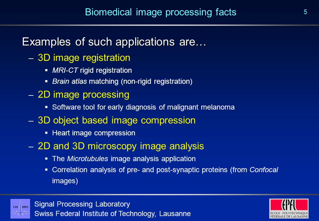 Signal Processing Laboratory Swiss Federal Institute of Technology, Lausanne 5 Biomedical image processing facts Examples of such applications are… – 3D image registration  MRI-CT rigid registration  Brain atlas matching (non-rigid registration) – 2D image processing  Software tool for early diagnosis of malignant melanoma – 3D object based image compression  Heart image compression – 2D and 3D microscopy image analysis  The Microtubules image analysis application  Correlation analysis of pre- and post-synaptic proteins (from Confocal images)