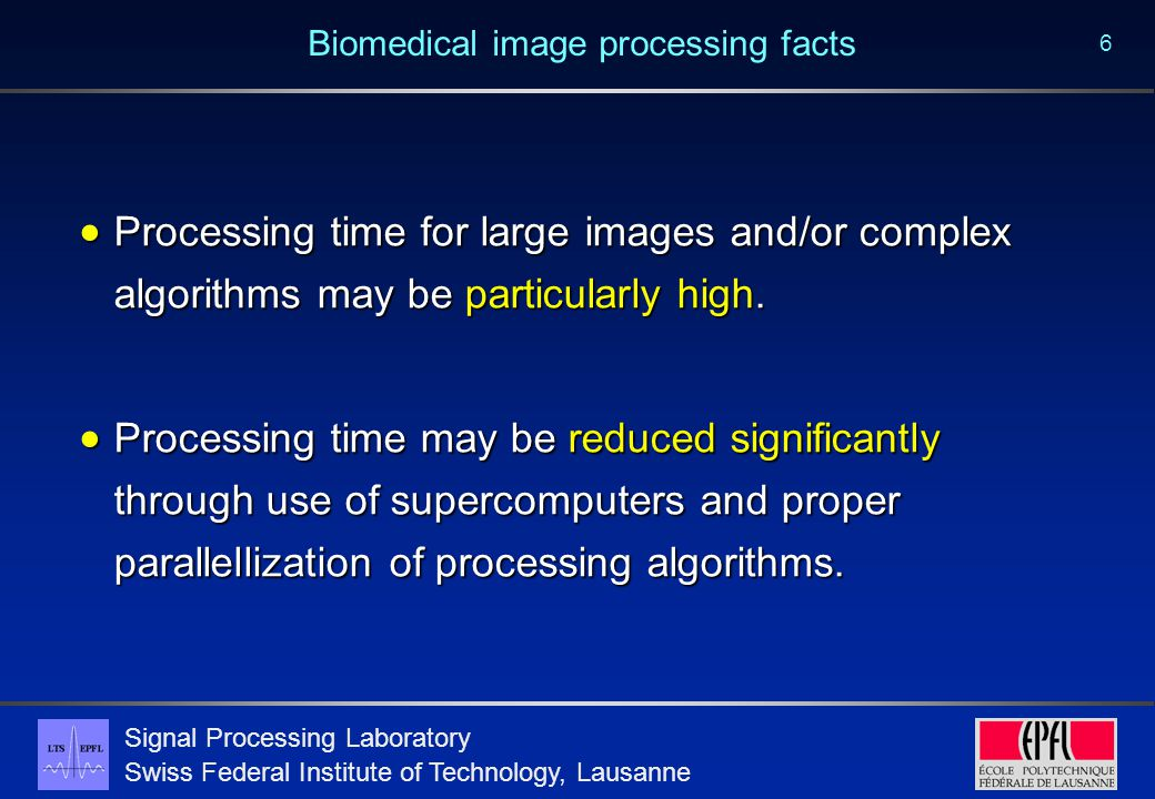 Signal Processing Laboratory Swiss Federal Institute of Technology, Lausanne 6 Biomedical image processing facts  Processing time for large images an