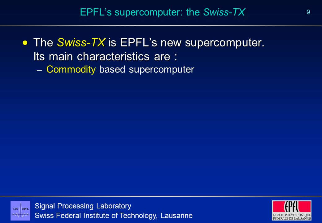 Signal Processing Laboratory Swiss Federal Institute of Technology, Lausanne 9 EPFL's supercomputer: the Swiss-TX  The Swiss-TX is EPFL's new supercomputer.