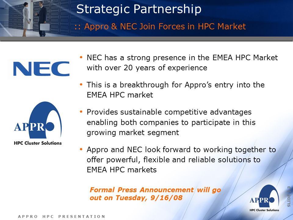 A P P R O H P C P R E S E N T A T I O N SLIDE | 3 Strategic Partnership NEC has a strong presence in the EMEA HPC Market with over 20 years of experience This is a breakthrough for Appro's entry into the EMEA HPC market Provides sustainable competitive advantages enabling both companies to participate in this growing market segment Appro and NEC look forward to working together to offer powerful, flexible and reliable solutions to EMEA HPC markets :: Appro & NEC Join Forces in HPC Market Formal Press Announcement will go out on Tuesday, 9/16/08
