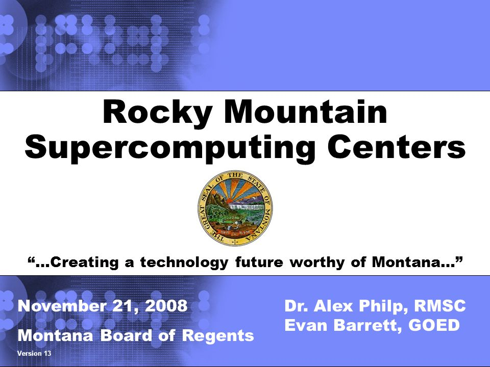© 2002 IBM Corporation Rocky Mountain Supercomputing Centers …Creating a technology future worthy of Montana… Title slide November 21, 2008 Montana Board of Regents Version 13 Dr.