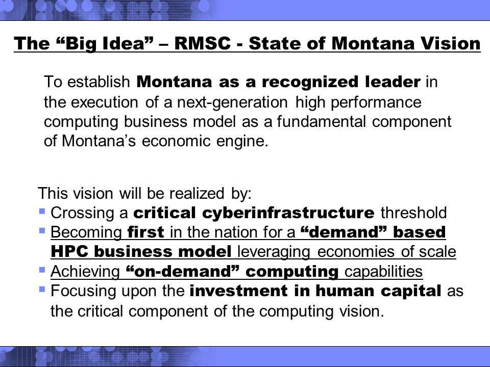 The Big Idea – RMSC - State of Montana Vision To establish Montana as a recognized leader in the execution of a next-generation high performance computing business model as a fundamental component of Montana's economic engine.