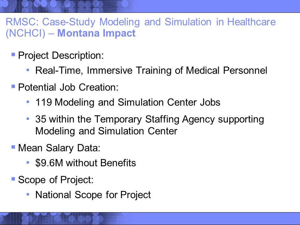  Project Description: Real-Time, Immersive Training of Medical Personnel  Potential Job Creation: 119 Modeling and Simulation Center Jobs 35 within the Temporary Staffing Agency supporting Modeling and Simulation Center  Mean Salary Data: $9.6M without Benefits  Scope of Project: National Scope for Project RMSC: Case-Study Modeling and Simulation in Healthcare (NCHCI) – Montana Impact