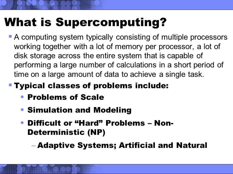  A computing system typically consisting of multiple processors working together with a lot of memory per processor, a lot of disk storage across the entire system that is capable of performing a large number of calculations in a short period of time on a large amount of data to achieve a single task.